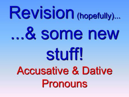 Revision (hopefully)......& some new stuff! Accusative & Dative Pronouns.