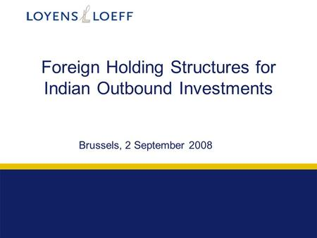 Foreign Holding Structures for Indian Outbound Investments Brussels, 2 September 2008.