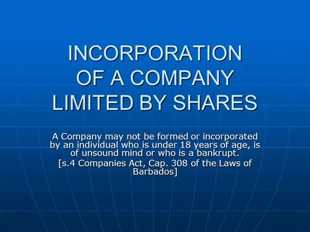 INCORPORATION OF A COMPANY LIMITED BY SHARES A Company may not be formed or incorporated by an individual who is under 18 years of age, is of unsound mind.