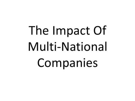 The Impact Of Multi-National Companies. Multinational/Transnational Multi-national or Trans-national companies are ones which locate their factories throughout.