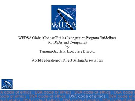 WFDSA Global Code of Ethics Recognition Program Guidelines for DSAs and Companies by Tamuna Gabilaia, Executive Director World Federation of Direct Selling.