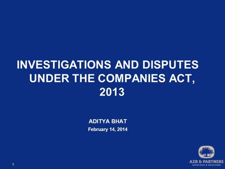 1 INVESTIGATIONS AND DISPUTES UNDER THE COMPANIES ACT, 2013 ADITYA BHAT February 14, 2014.