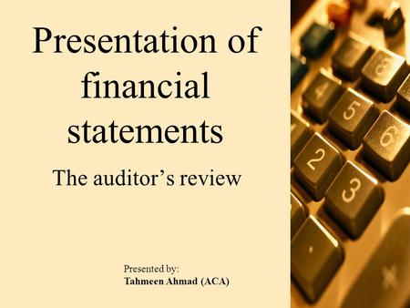 Presentation of financial statements The auditor's review Presented by: Tahmeen Ahmad (ACA)