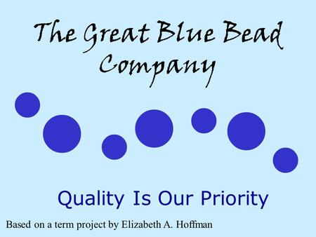 The Great Blue Bead Company Quality Is Our Priority Based on a term project by Elizabeth A. Hoffman.
