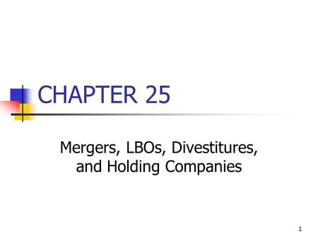 1 CHAPTER 25 Mergers, LBOs, Divestitures, and Holding Companies.