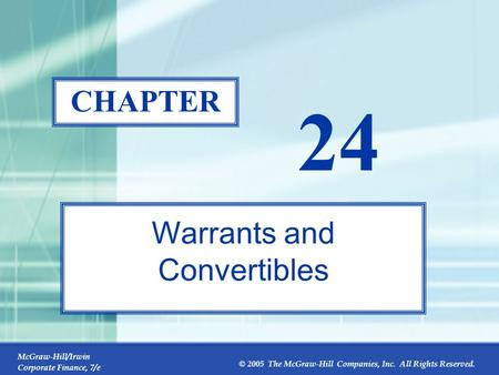 McGraw-Hill/Irwin Corporate Finance, 7/e © 2005 The McGraw-Hill Companies, Inc. All Rights Reserved. 24-0 CHAPTER 24 Warrants and Convertibles.