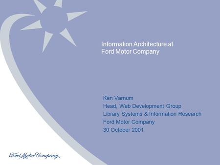 Ken Varnum Copyright © 2001 Ford Motor Company Information Architecture at Ford Motor Company Ken Varnum Head, Web Development Group Library.