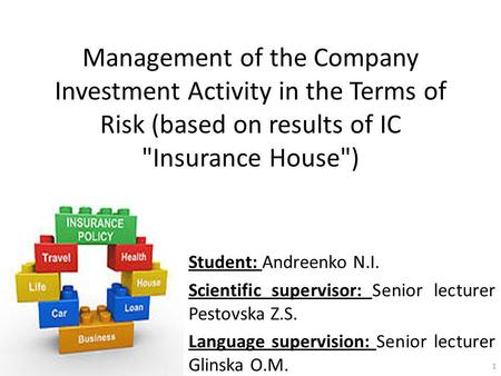 Management of the Company Investment Activity in the Terms of Risk (based on results of IC Insurance House) Student: Andreenko N.I. Scientific supervisor: