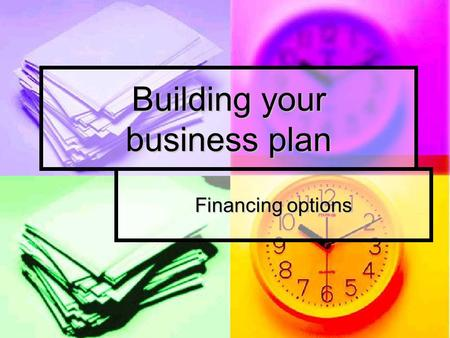 Building your business plan Financing options. The main question Why ? Varies reasons: Varies reasons: Make money ? Make money ? Self fulfillment, interest.