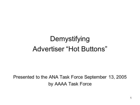 "1 Demystifying Advertiser ""Hot Buttons"" Presented to the ANA Task Force September 13, 2005 by AAAA Task Force."