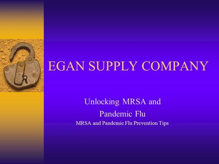 EGAN SUPPLY COMPANY Unlocking MRSA and Pandemic Flu MRSA and Pandemic Flu Prevention Tips.