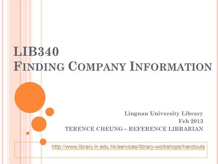 LIB340 F INDING C OMPANY I NFORMATION Lingnan University Library Feb 2013 TERENCE CHEUNG – REFERENCE LIBRARIAN