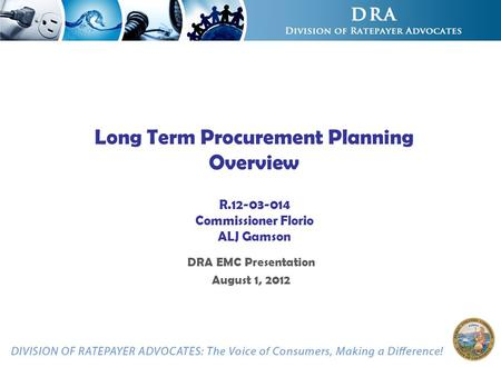 Long Term Procurement Planning Overview R.12-03-014 Commissioner Florio ALJ Gamson DRA EMC Presentation August 1, 2012.