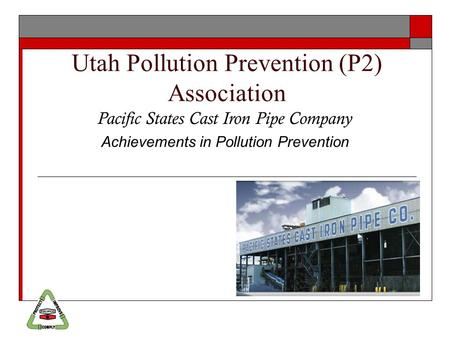 Utah Pollution Prevention (P2) Association Pacific States Cast Iron Pipe Company Achievements in Pollution Prevention.