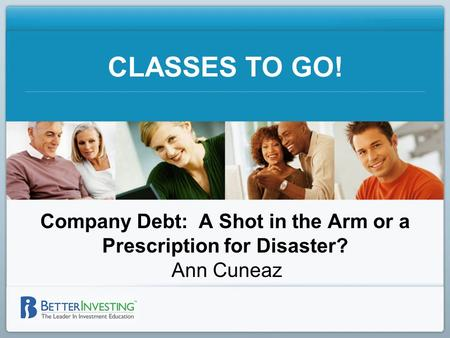 CLASSES TO GO! Company Debt: A Shot in the Arm or a Prescription for Disaster? Ann Cuneaz.
