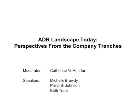 ADR Landscape Today: Perspectives From the Company Trenches Moderator: Catherine M. Amirfar Speakers: Michelle Browdy Philip S. Johnson Beth Trent.
