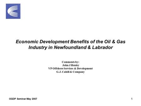OGDP Seminar May 2007 1 Economic Development Benefits of the Oil & Gas Industry in Newfoundland & Labrador Comments by: John J Henley VP Offshore Services.