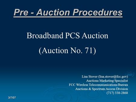 3/7/07 Pre - Auction Procedures Broadband PCS Auction (Auction No. 71) Lisa Stover Auctions Marketing Specialist FCC Wireless Telecommunications.