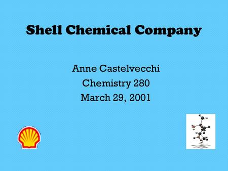 Shell Chemical Company Anne Castelvecchi Chemistry 280 March 29, 2001.