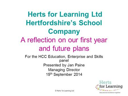 © Herts for Learning Ltd Herts for Learning Ltd Hertfordshire's School Company A reflection on our first year and future plans For the HCC Education, Enterprise.