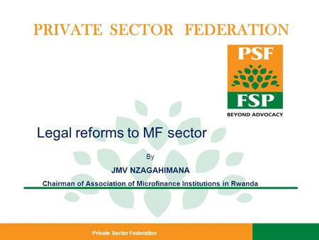 Private Sector Federation PRIVATE SECTOR FEDERATION Legal reforms to MF sector By JMV NZAGAHIMANA Chairman of Association of Microfinance Institutions.