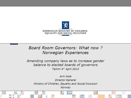 Board Room Governors: What now ? Norwegian Experiences Amending company laws as to increase gender balance to elected boards of governors Tallinn 4 th.