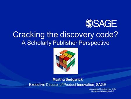 Los Angeles | London | New Delhi Singapore | Washington DC Cracking the discovery code? A Scholarly Publisher Perspective Martha Sedgwick Executive Director.