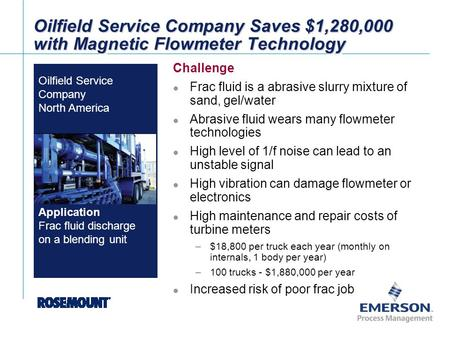 [File Name or Event] Emerson Confidential 27-Jun-01, Slide 1 Brand Logo Oilfield Service Company Saves $1,280,000 with Magnetic Flowmeter Technology Challenge.