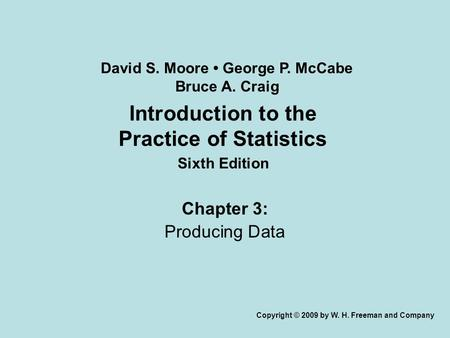 Introduction to the Practice of Statistics Sixth Edition Chapter 3: Producing Data Copyright © 2009 by W. H. Freeman and Company David S. Moore George.