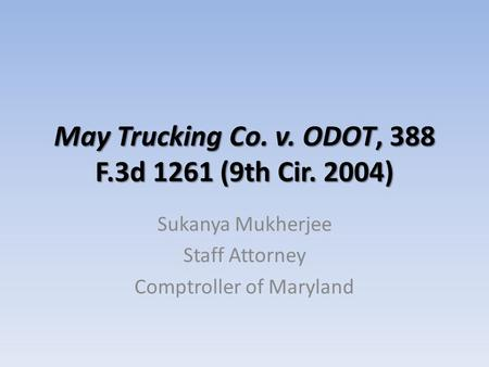 May Trucking Co. v. ODOT, 388 F.3d 1261 (9th Cir. 2004) Sukanya Mukherjee Staff Attorney Comptroller of Maryland.