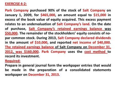EXERCISE 4-2: Park Company purchased 90% of the stock of Salt Company on January 1, 2009, for $465,000, an amount equal to $15,000 in excess of the book.
