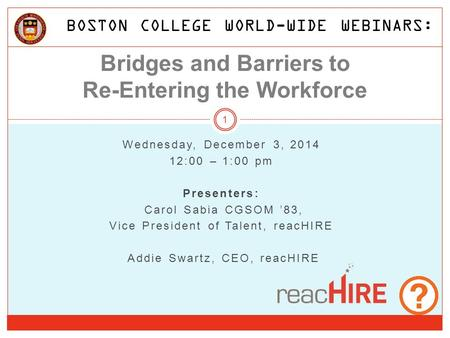 Bridges and Barriers to Re-Entering the Workforce Wednesday, December 3, 2014 12:00 – 1:00 pm Presenters: Carol Sabia CGSOM '83, Vice President of Talent,