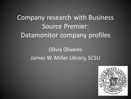 Company research with Business Source Premier: Datamonitor company profiles Olivia Olivares James W. Miller Library, SCSU.