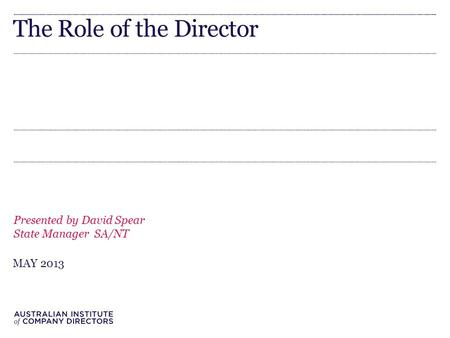 The Role of the Director Presented by David Spear State Manager SA/NT MAY 2013.