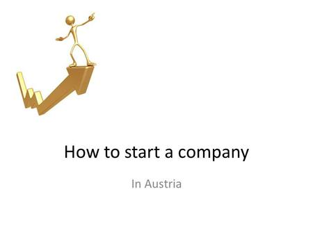 "How to start a company In Austria. Your business idea New or different business idea (""me too"") Taking over a business Taking a Franchise – Who will benefit?"