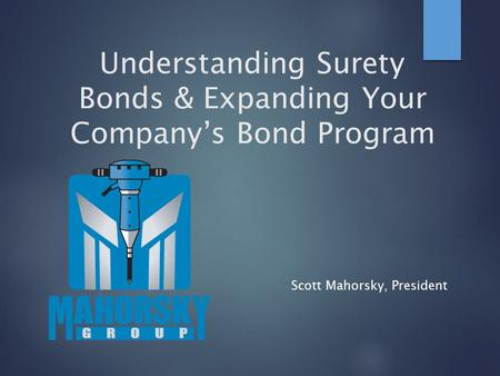 Understanding Surety Bonds & Expanding Your Company's Bond Program Scott Mahorsky, President.