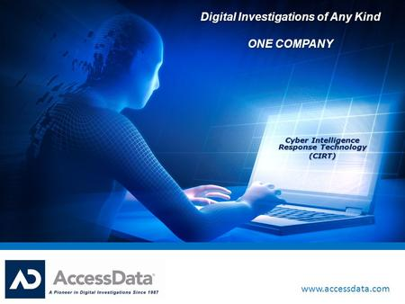 Www.accessdata.com Digital Investigations of Any Kind ONE COMPANY Cyber Intelligence Response Technology (CIRT)