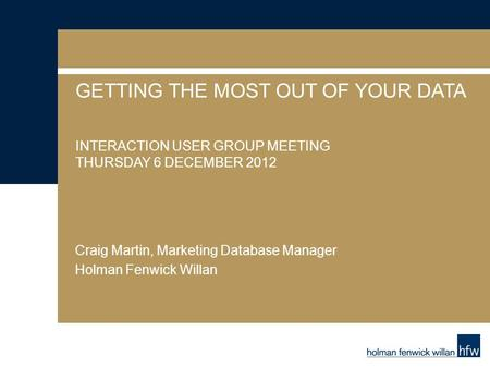 GETTING THE MOST OUT OF YOUR DATA INTERACTION USER GROUP MEETING THURSDAY 6 DECEMBER 2012 Craig Martin, Marketing Database Manager Holman Fenwick Willan.