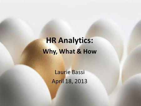 © 2013, McBassi & Company HR Analytics: Why, What & How Laurie Bassi April 18, 2013.