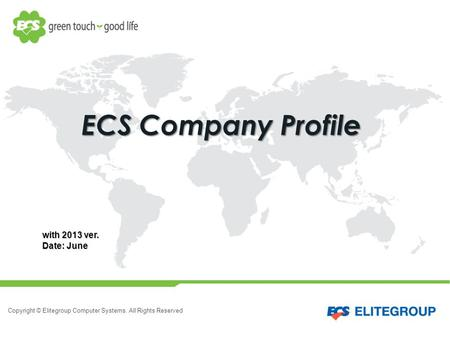 Copyright © Elitegroup Computer Systems. All Rights Reserved ECS Company Profile with 2013 ver. Date: June.