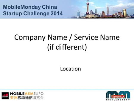 MobileMonday China Startup Challenge 2014 Company Name / Service Name (if different) Location.