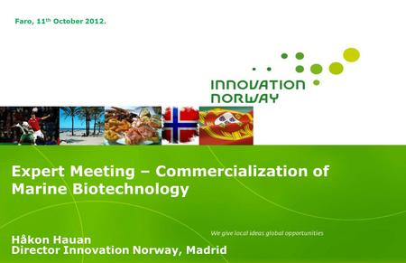 Expert Meeting – Commercialization of Marine Biotechnology Håkon Hauan Director Innovation Norway, Madrid Faro, 11 th October 2012.