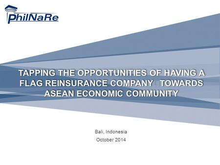 TAPPING THE OPPORTUNITIES OF HAVING A FLAG REINSURANCE COMPANY TOWARDS ASEAN ECONOMIC COMMUNITY Bali, Indonesia October 2014.