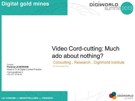 Video Cord-cutting: Much ado about nothing? Consulting. Research. DigiWorld Institute 20 th November 2013 Contact Florence LE BORGNE Head of TV & Digital.