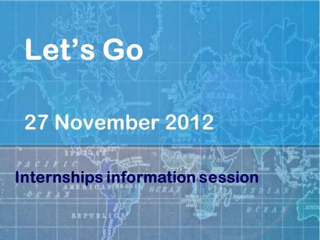 Let's Go 27 November 2012 Internships information session.