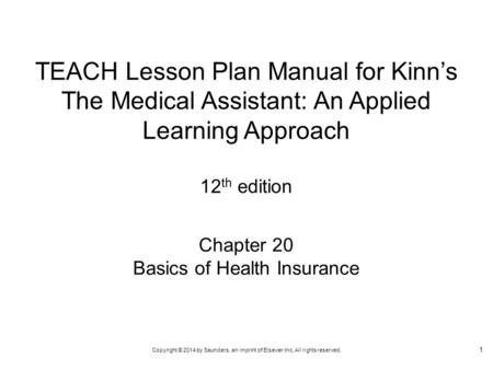 Copyright © 2014 by Saunders, an imprint of Elsevier Inc. All rights reserved. Chapter 20 Basics of Health Insurance TEACH Lesson Plan Manual for Kinn's.