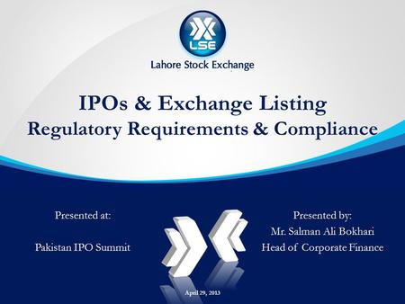 IPOs & Exchange Listing Regulatory Requirements & Compliance Presented by: Mr. Salman Ali Bokhari Head of Corporate Finance Presented at: Pakistan IPO.