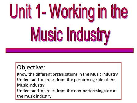 Objective: Know the different organisations in the Music Industry Understand job roles from the performing side of the Music Industry Understand job roles.