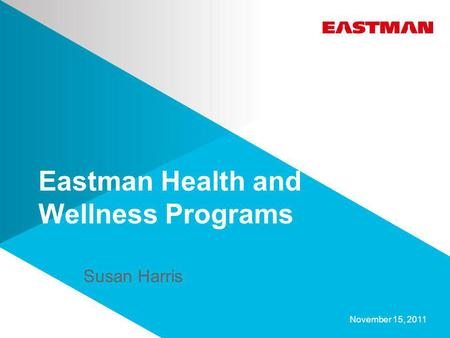 Eastman Health and Wellness Programs November 15, 2011 Susan Harris.