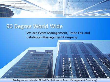 90 Degree World Wide We are Event Management, Trade Fair and Exhibition Management Company. 90 degree Worldwide (Global Exhibition and Event Management.